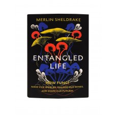 Entangled Life, How Fungi make our worlds, change our minds, and shape our futures by Merlin Sheldrake