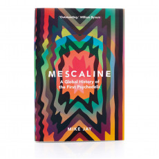 Mescaline: A Global History of the First Psychedelic by Mike Jay (Hardcover)